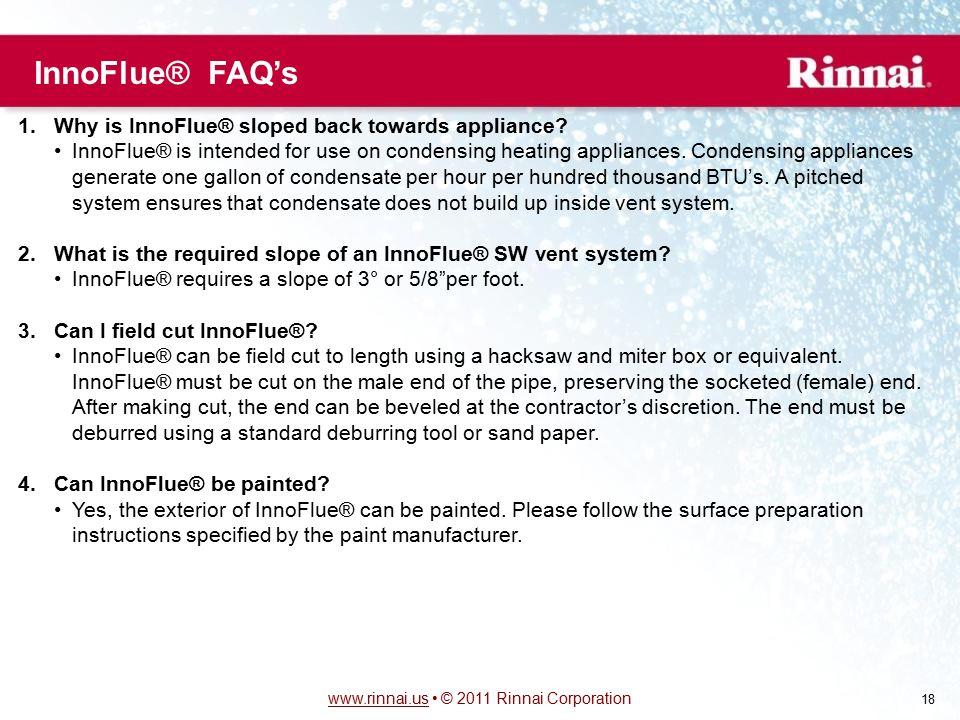 www.rinnai.uswww.rinnai.us © 2011 Rinnai Corporation 18 1.Why is InnoFlue® sloped back towards appliance.