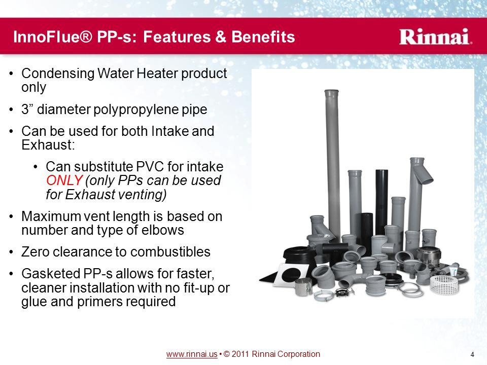 www.rinnai.uswww.rinnai.us © 2011 Rinnai Corporation 4 InnoFlue® PP-s: Features & Benefits Condensing Water Heater product only 3 diameter polypropylene pipe Can be used for both Intake and Exhaust: Can substitute PVC for intake ONLY (only PPs can be used for Exhaust venting) Maximum vent length is based on number and type of elbows Zero clearance to combustibles Gasketed PP-s allows for faster, cleaner installation with no fit-up or glue and primers required