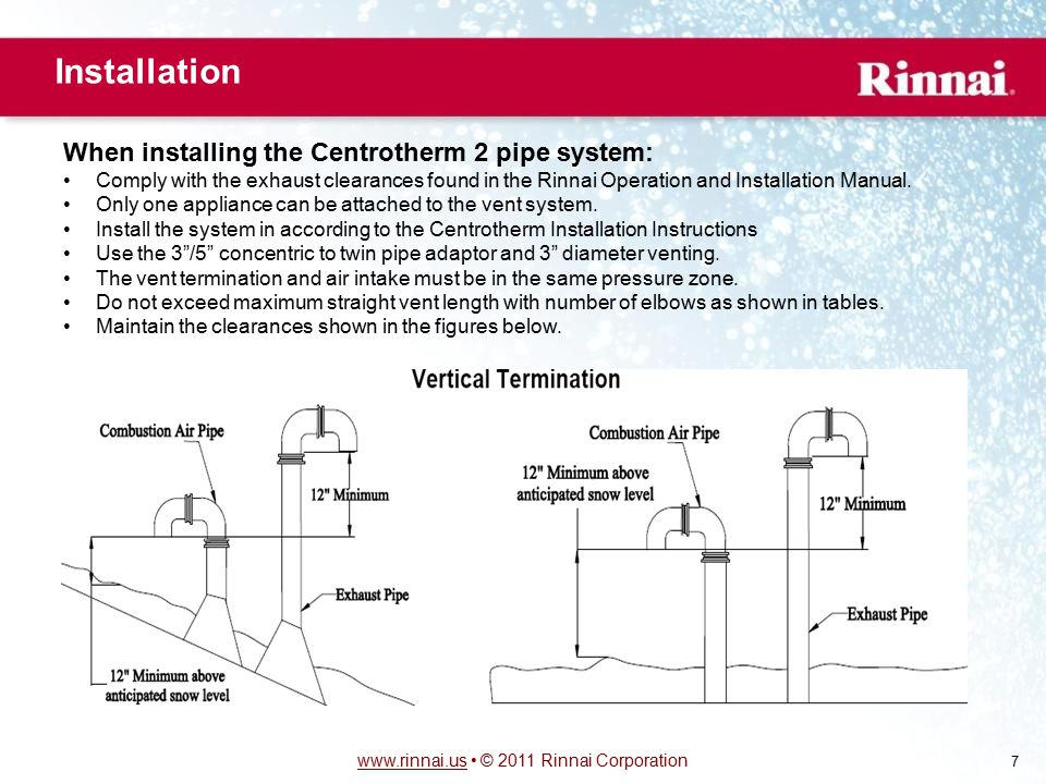 www.rinnai.uswww.rinnai.us © 2011 Rinnai Corporation 7 When installing the Centrotherm 2 pipe system: Comply with the exhaust clearances found in the Rinnai Operation and Installation Manual.