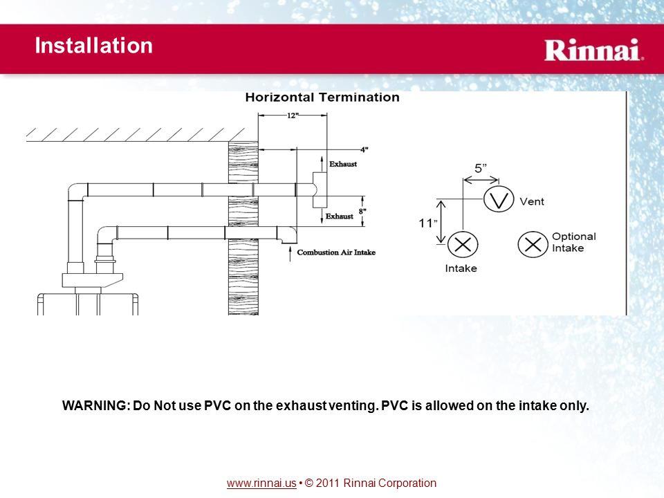 www.rinnai.uswww.rinnai.us © 2011 Rinnai Corporation Installation WARNING: Do Not use PVC on the exhaust venting.