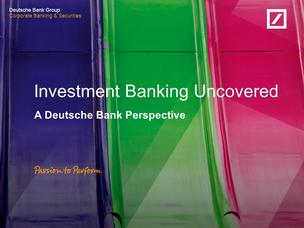 Corporate Banking & Securities Deutsche Bank Group Corporate Banking & Securities A Deutsche Bank Perspective Investment Banking Uncovered