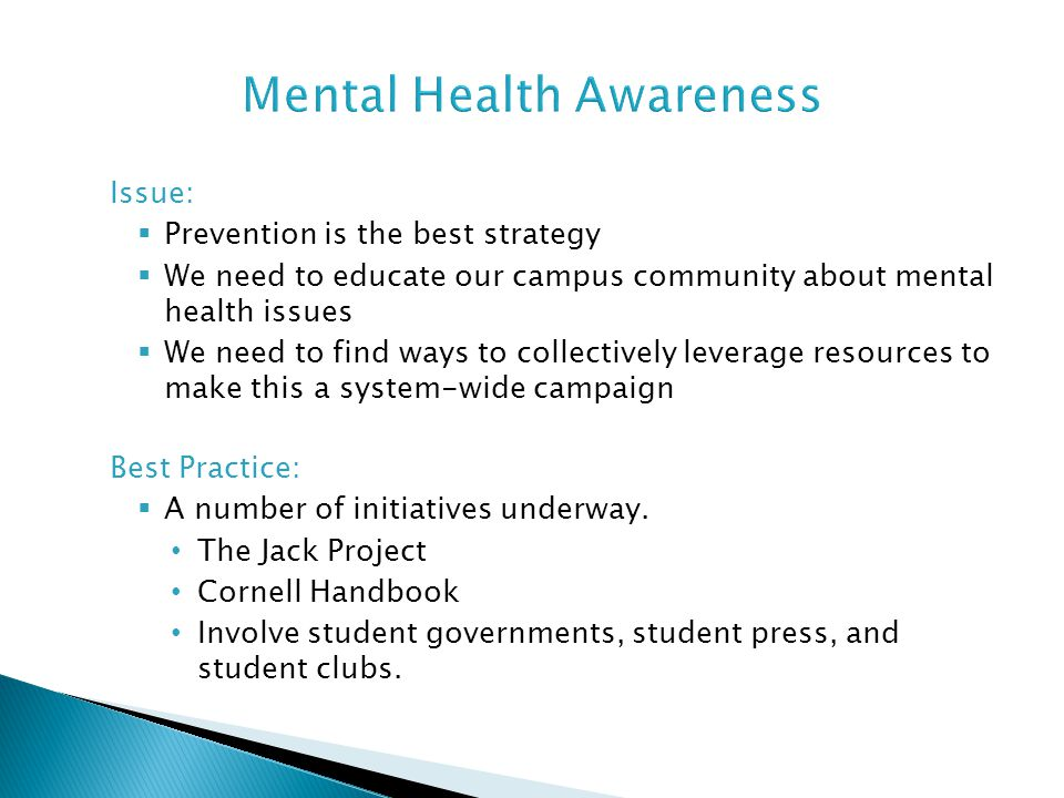 Issue:  Prevention is the best strategy  We need to educate our campus community about mental health issues  We need to find ways to collectively l