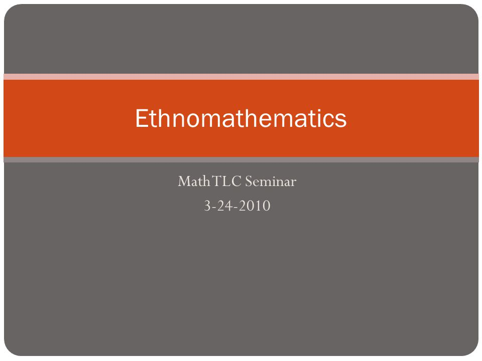 Math TLC Seminar 3-24-2010 Ethnomathematics