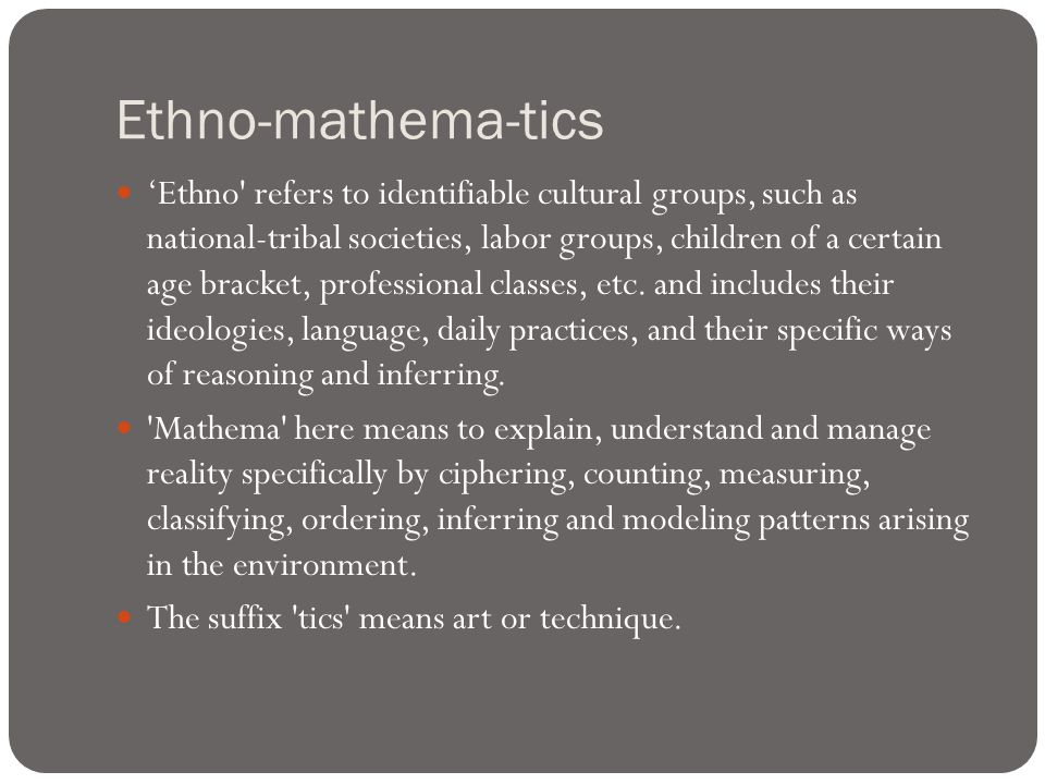 Ethno-mathema-tics 'Ethno refers to identifiable cultural groups, such as national-tribal societies, labor groups, children of a certain age bracket, professional classes, etc.