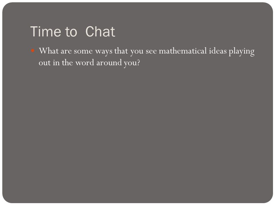 Time to Chat What are some ways that you see mathematical ideas playing out in the word around you