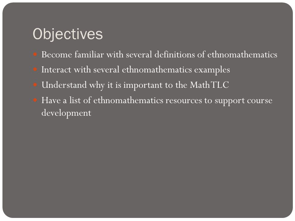 Objectives Become familiar with several definitions of ethnomathematics Interact with several ethnomathematics examples Understand why it is important to the Math TLC Have a list of ethnomathematics resources to support course development