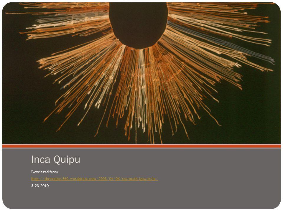 Inca Quipu Retrieved from http://threesixty360.wordpress.com/2008/04/06/tax-math-inca-style/ 3-23-2010