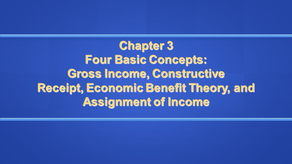 Chapter 3 Four Basic Concepts: Gross Income, Constructive Receipt, Economic Benefit Theory, and Assignment of Income