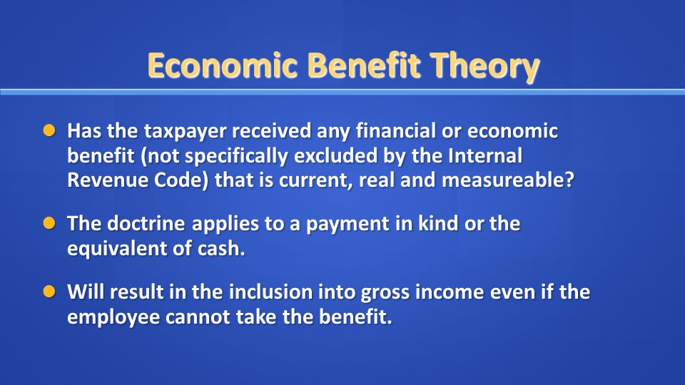 Economic Benefit Theory Has the taxpayer received any financial or economic benefit (not specifically excluded by the Internal Revenue Code) that is current, real and measureable.