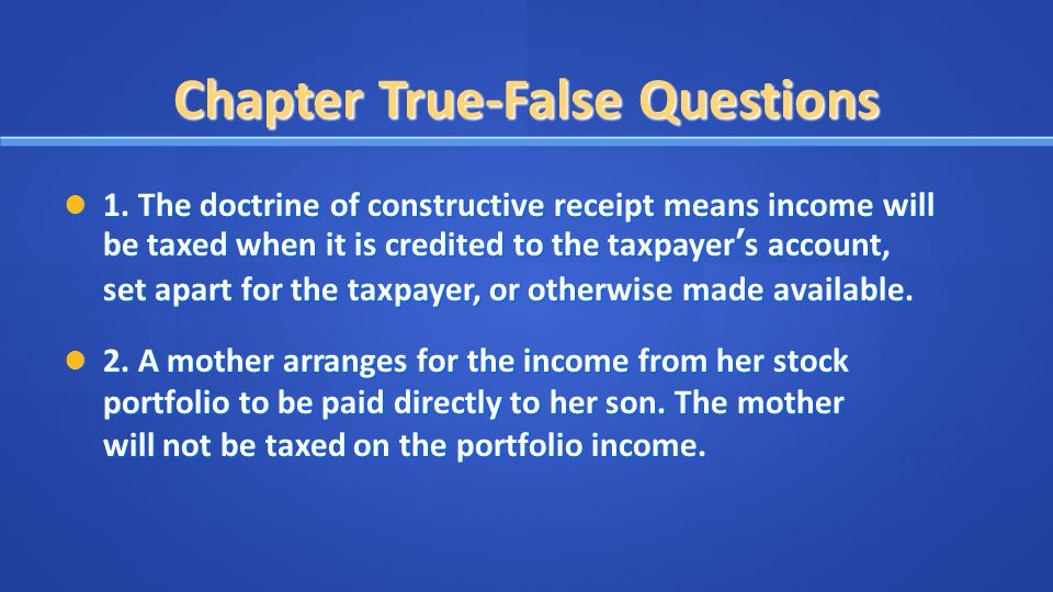 Chapter True-False Questions 1. The doctrine of constructive receipt means income will be taxed when it is credited to the taxpayer's account, set apa