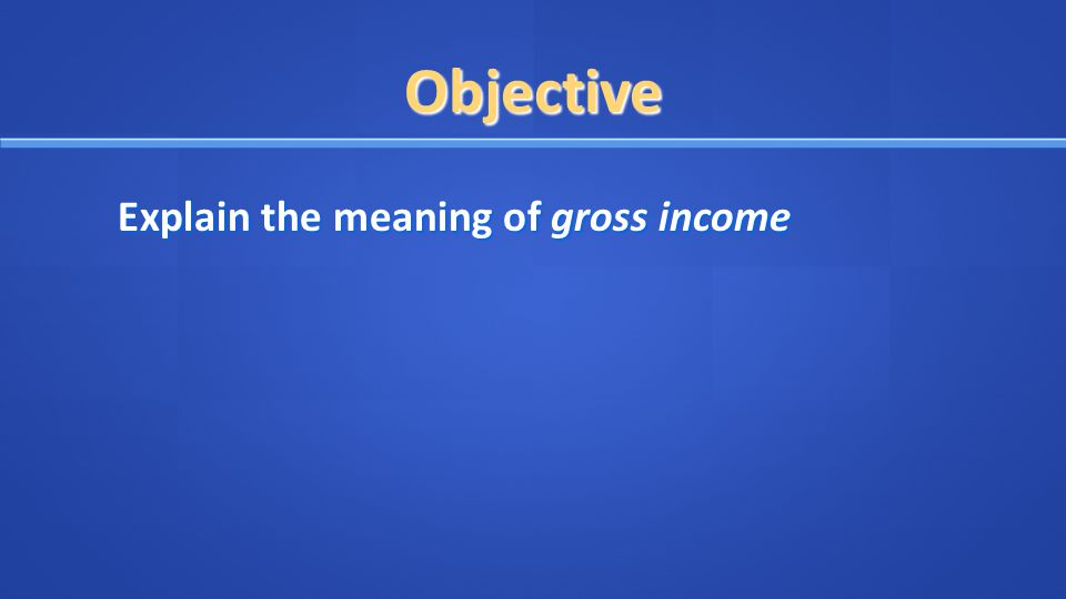 Objective Explain the meaning of gross income