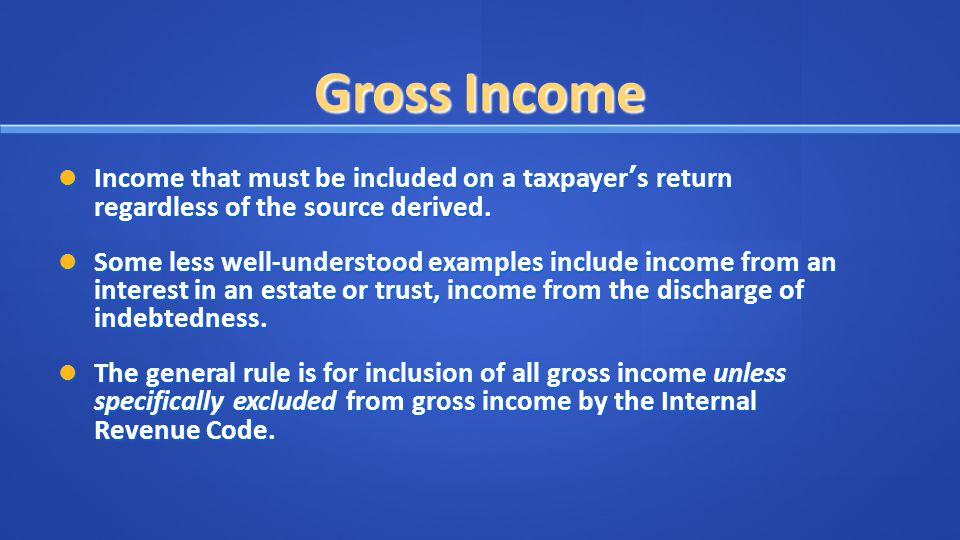 Gross Income Income that must be included on a taxpayer's return regardless of the source derived.