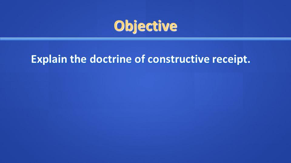 Objective Explain the doctrine of constructive receipt.