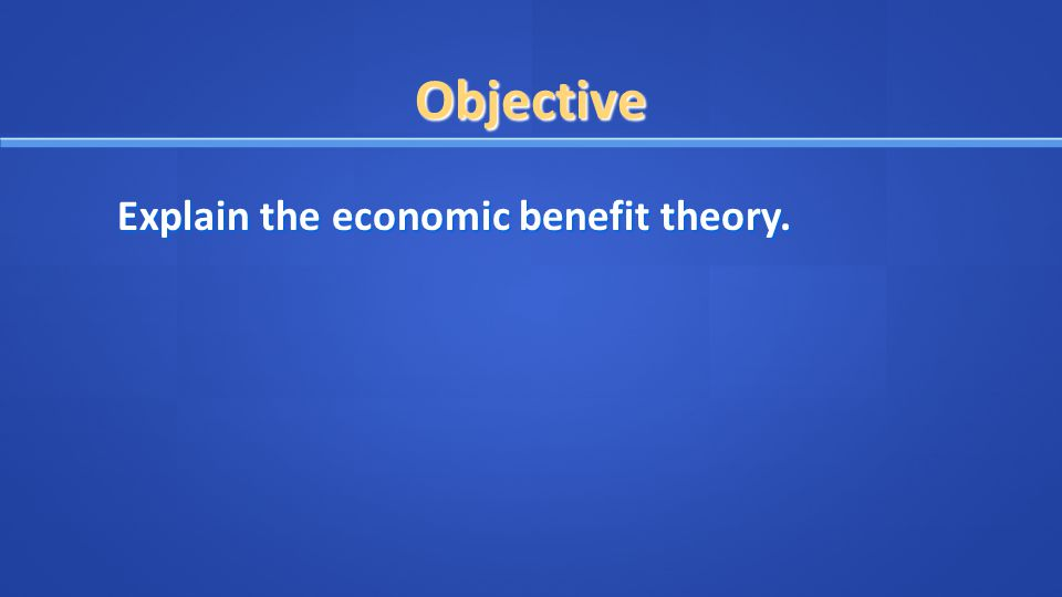 Objective Explain the economic benefit theory.