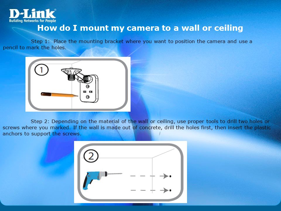 How do I mount my camera to a wall or ceiling Step 1: Place the mounting bracket where you want to position the camera and use a pencil to mark the ho