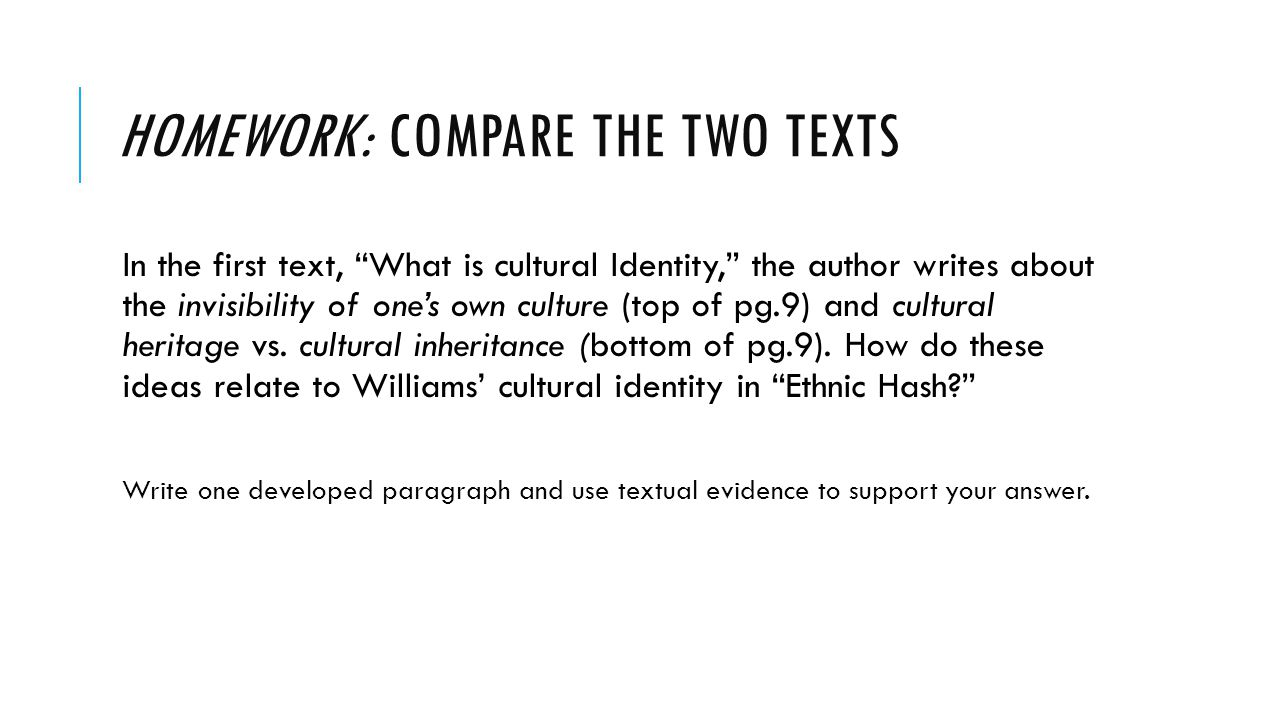 """HOMEWORK: COMPARE THE TWO TEXTS In the first text, """"What is cultural Identity,"""" the author writes about the invisibility of one's own culture (top of"""
