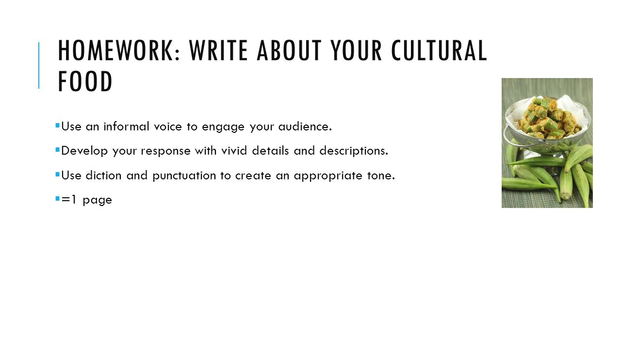 HOMEWORK: WRITE ABOUT YOUR CULTURAL FOOD  Use an informal voice to engage your audience.  Develop your response with vivid details and descriptions.