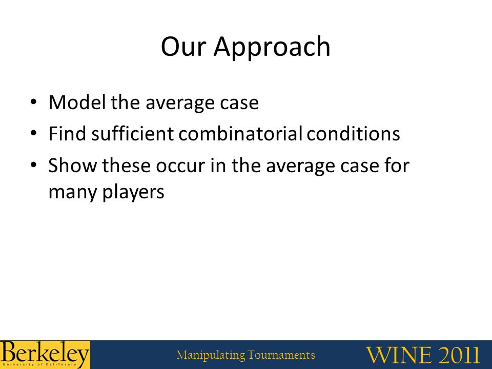 WINE 2011 Manipulating Tournaments Our Approach Model the average case Find sufficient combinatorial conditions Show these occur in the average case for many players