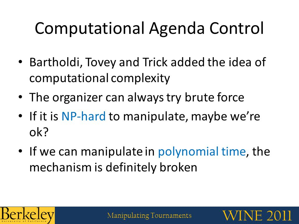 WINE 2011 Manipulating Tournaments Computational Agenda Control Bartholdi, Tovey and Trick added the idea of computational complexity The organizer can always try brute force If it is NP-hard to manipulate, maybe we're ok.