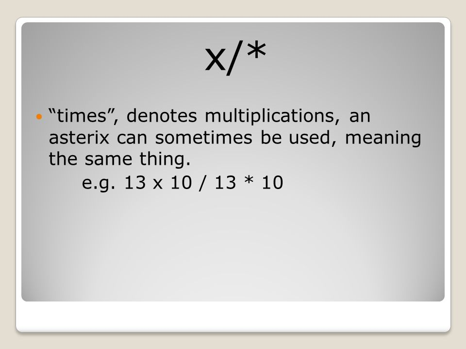x/* times , denotes multiplications, an asterix can sometimes be used, meaning the same thing.
