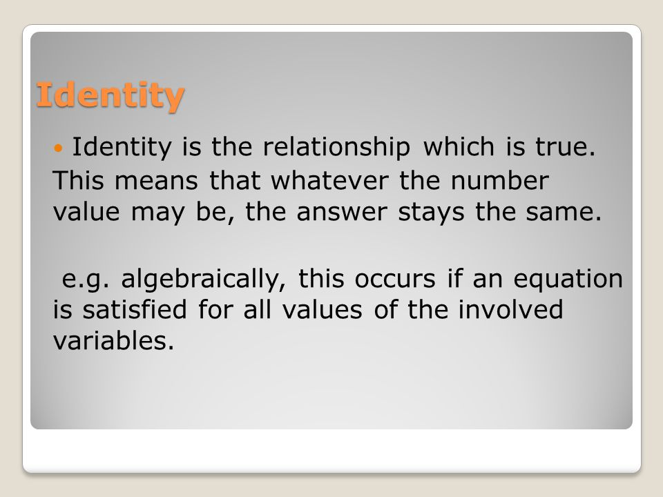 Identity Identity is the relationship which is true.