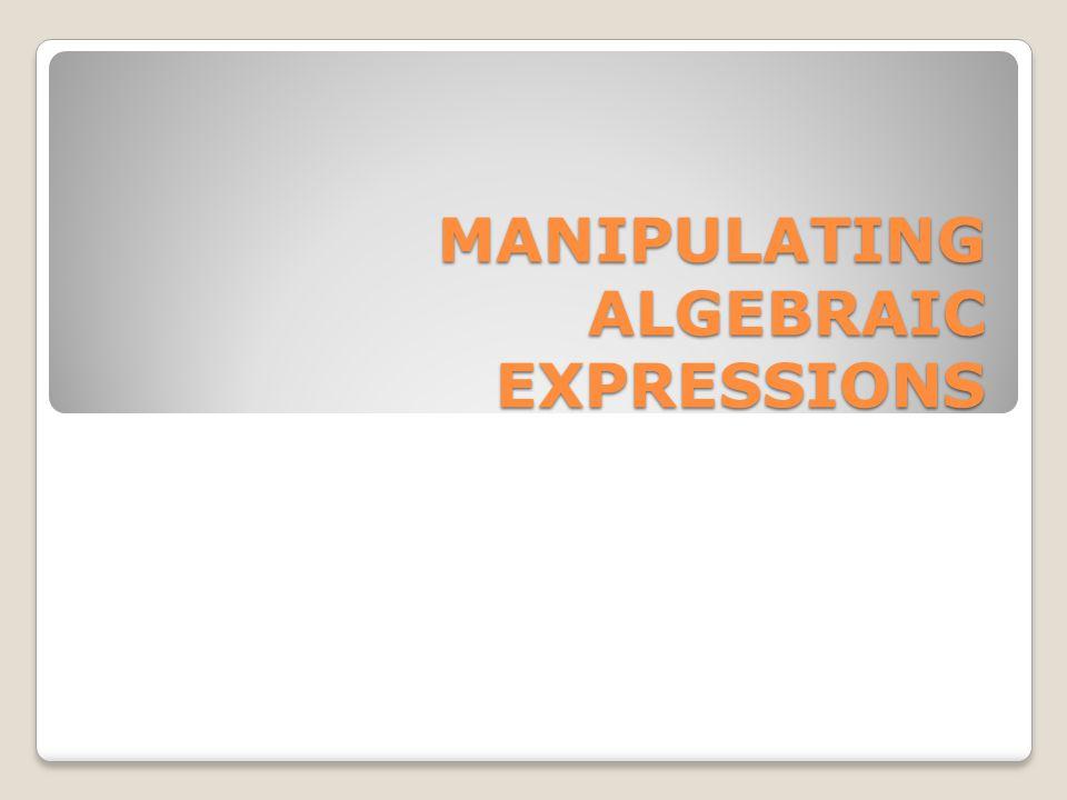 MANIPULATING ALGEBRAIC EXPRESSIONS