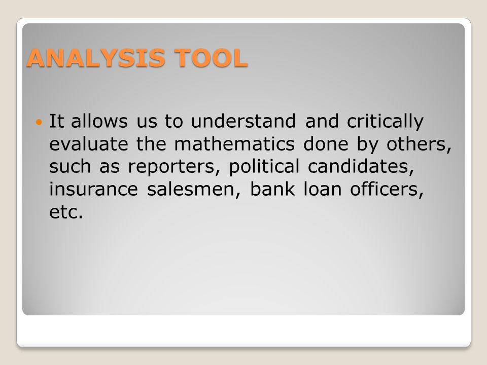 ANALYSIS TOOL It allows us to understand and critically evaluate the mathematics done by others, such as reporters, political candidates, insurance salesmen, bank loan officers, etc.