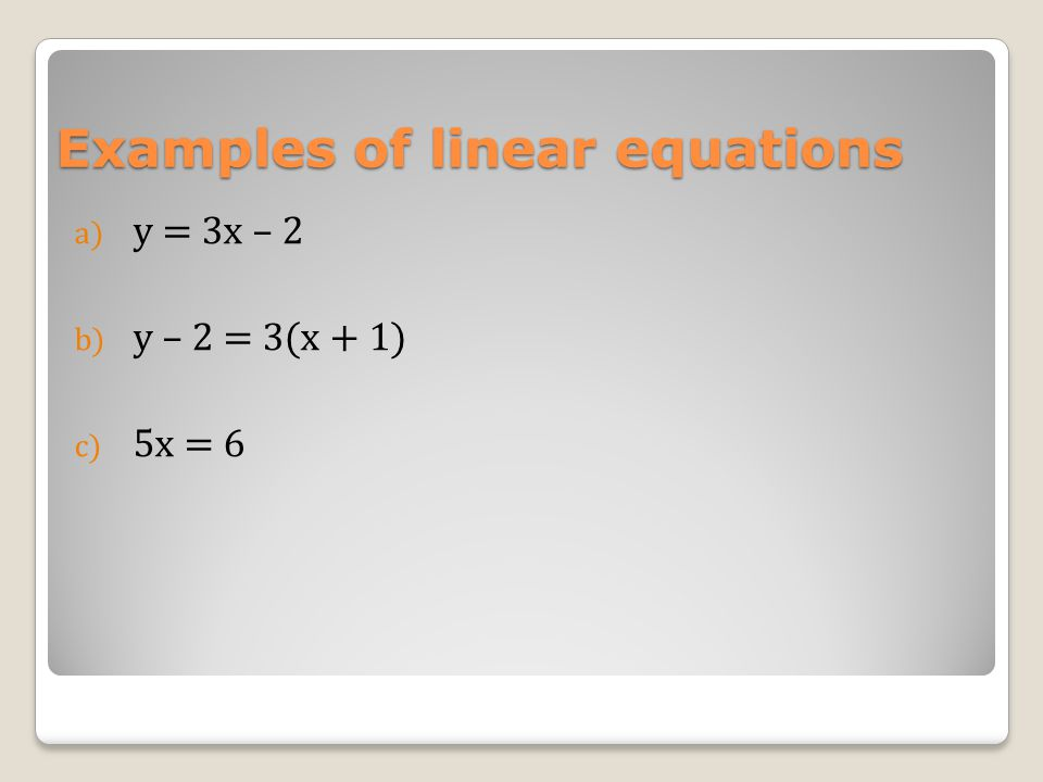 Examples of linear equations a) y = 3x – 2 b) y – 2 = 3(x + 1) c) 5x = 6