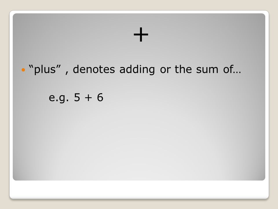 + plus , denotes adding or the sum of… e.g. 5 + 6