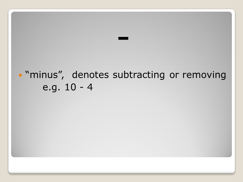 - minus , denotes subtracting or removing e.g. 10 - 4