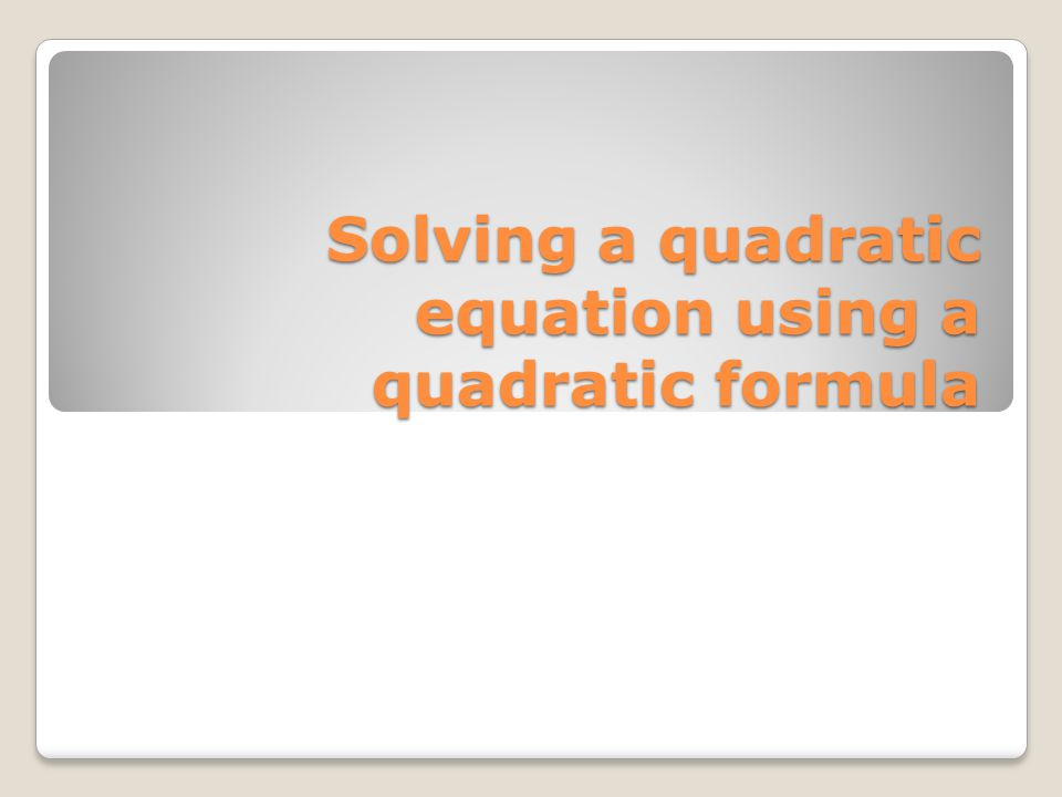 Solving a quadratic equation using a quadratic formula