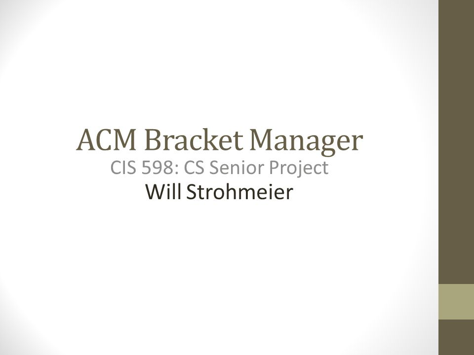 ACM Bracket Manager CIS 598: CS Senior Project Will Strohmeier