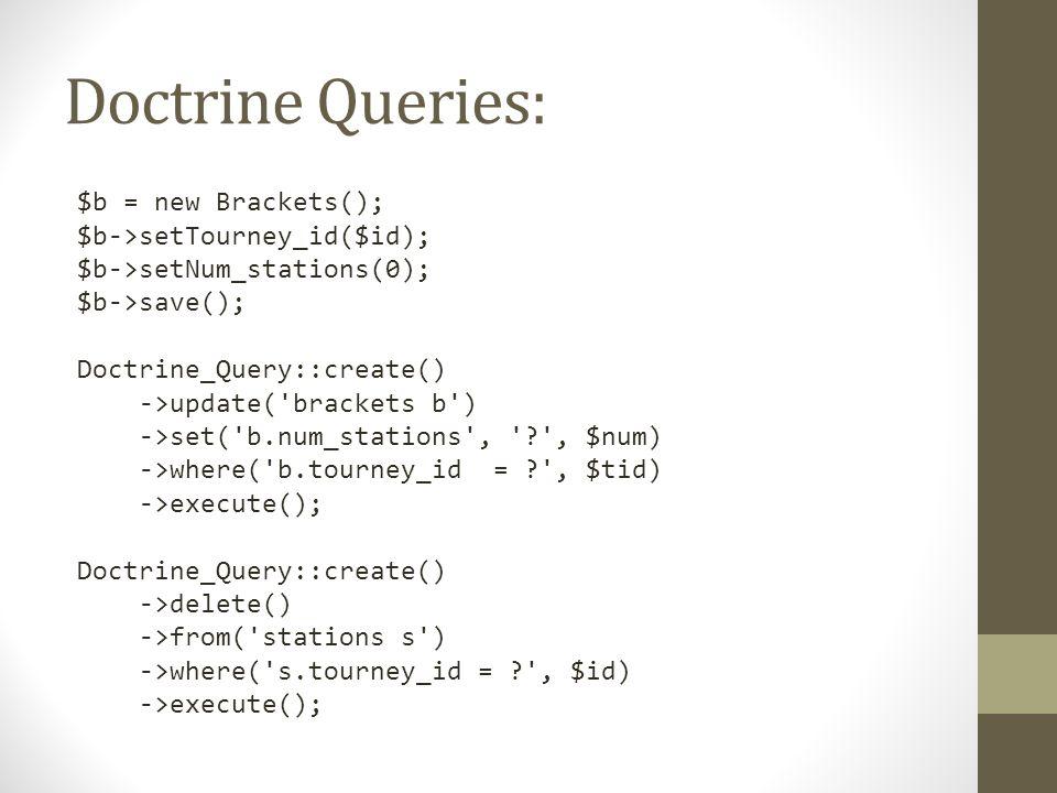 Doctrine Queries: $b = new Brackets(); $b->setTourney_id($id); $b->setNum_stations(0); $b->save(); Doctrine_Query::create() ->update( brackets b ) ->set( b.num_stations , , $num) ->where( b.tourney_id = , $tid) ->execute(); Doctrine_Query::create() ->delete() ->from( stations s ) ->where( s.tourney_id = , $id) ->execute();