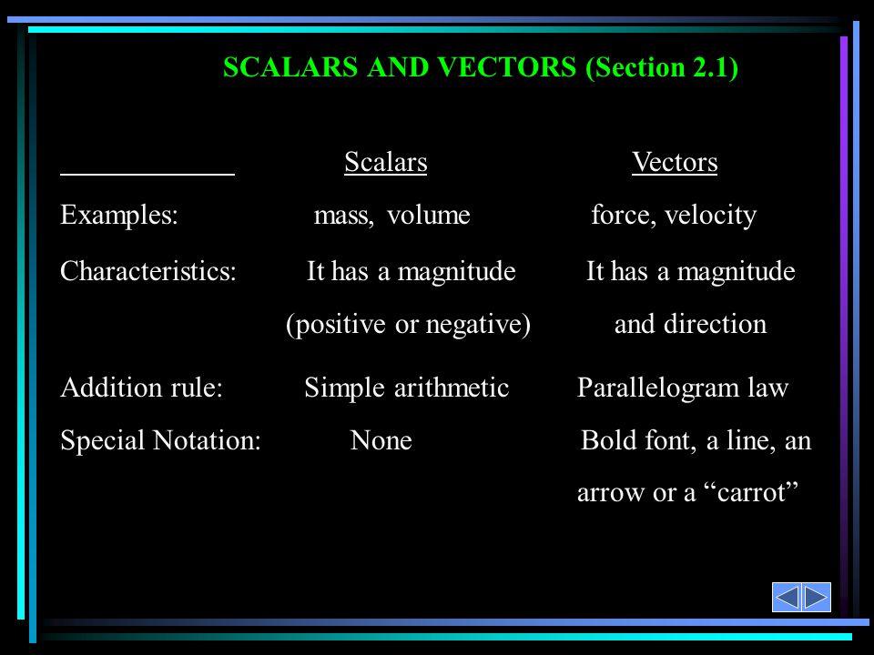 SCALARS AND VECTORS (Section 2.1) Scalars Vectors Examples: mass, volume force, velocity Characteristics: It has a magnitude It has a magnitude (posit