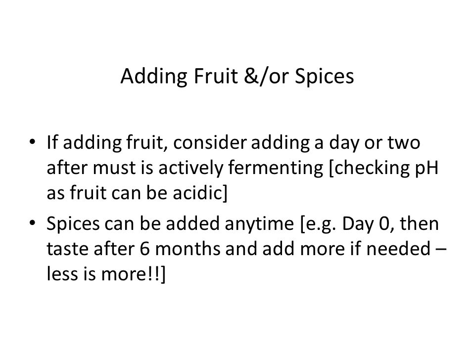 Adding Fruit &/or Spices If adding fruit, consider adding a day or two after must is actively fermenting [checking pH as fruit can be acidic] Spices can be added anytime [e.g.
