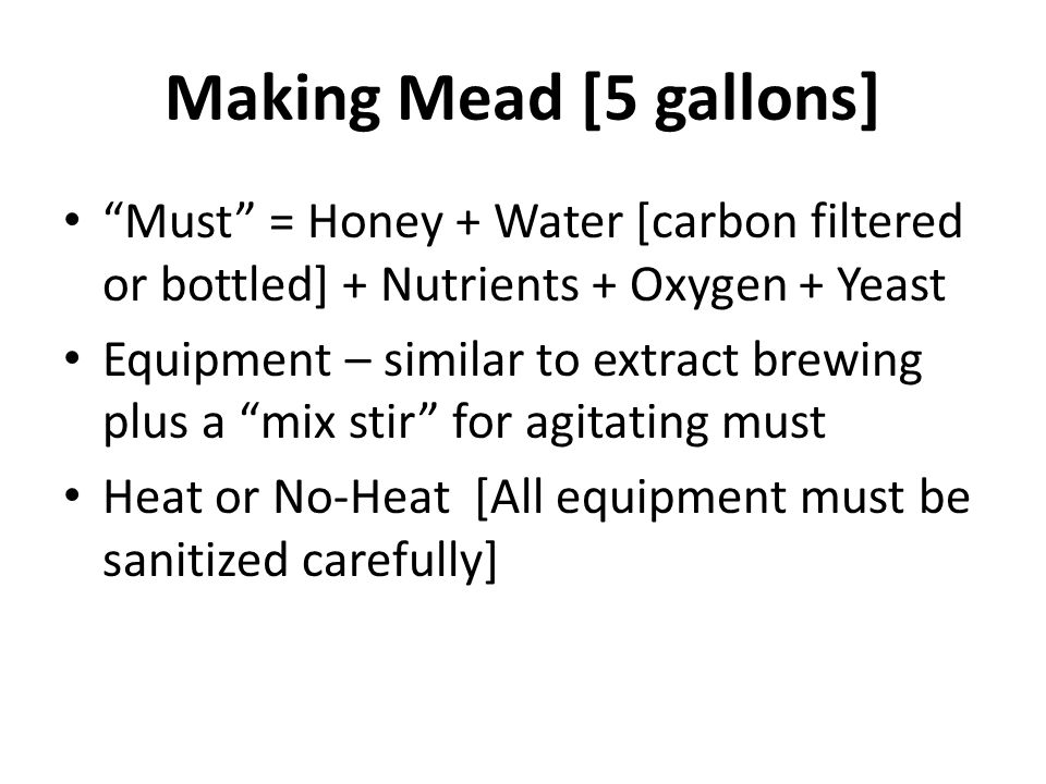 Making Mead [5 gallons] Must = Honey + Water [carbon filtered or bottled] + Nutrients + Oxygen + Yeast Equipment – similar to extract brewing plus a mix stir for agitating must Heat or No-Heat [All equipment must be sanitized carefully]