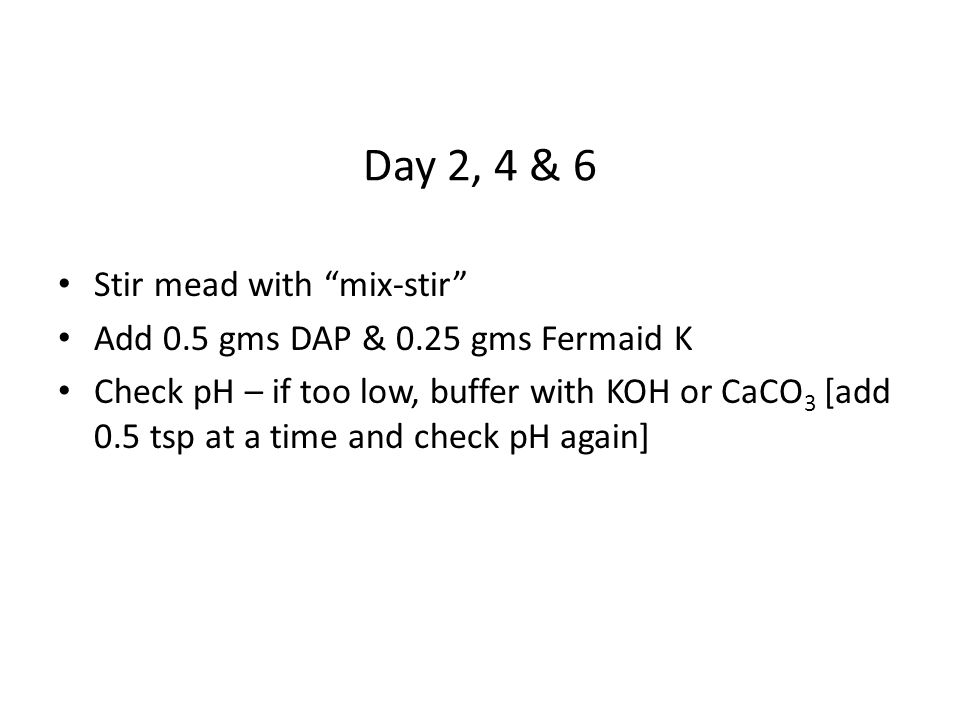 Day 2, 4 & 6 Stir mead with mix-stir Add 0.5 gms DAP & 0.25 gms Fermaid K Check pH – if too low, buffer with KOH or CaCO 3 [add 0.5 tsp at a time and check pH again]