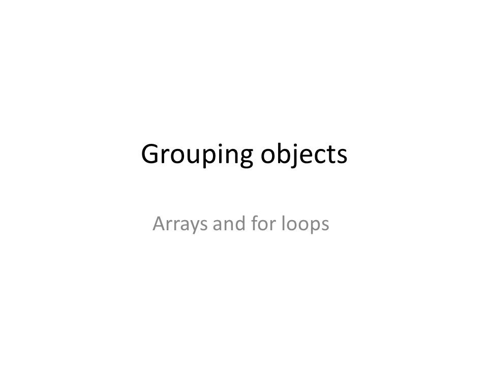 Grouping objects Arrays and for loops