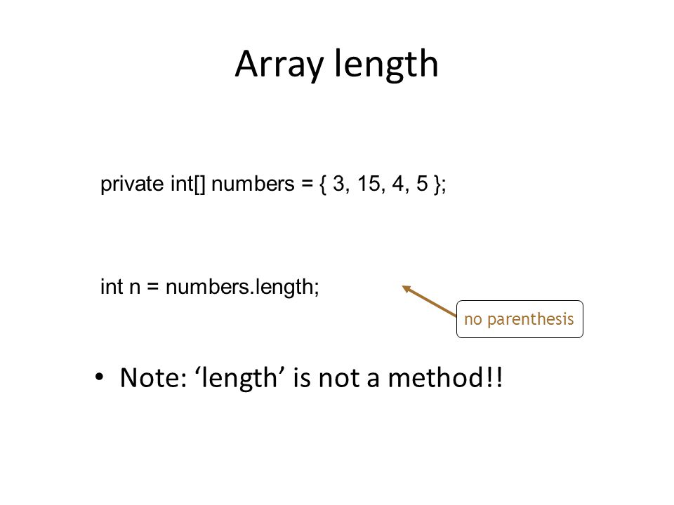 Array length private int[] numbers = { 3, 15, 4, 5 }; int n = numbers.length; Note: 'length' is not a method!.