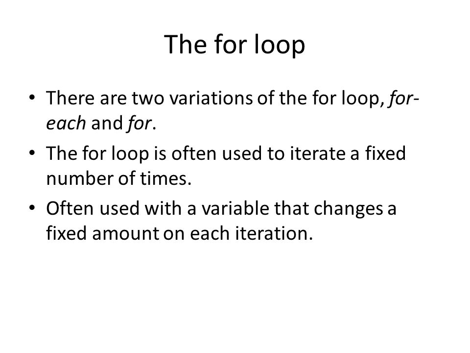The for loop There are two variations of the for loop, for- each and for.