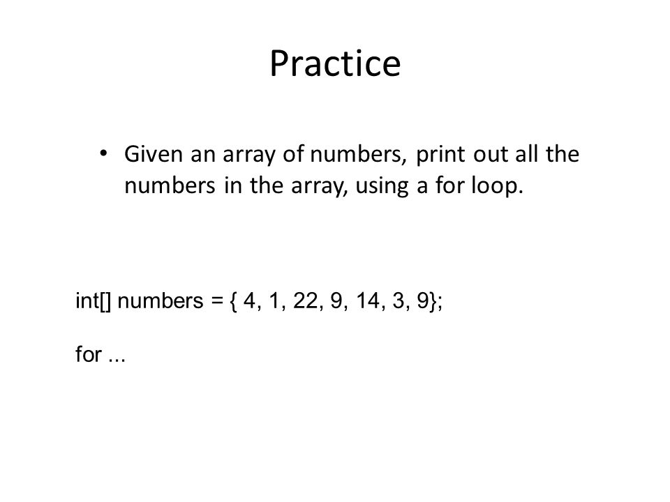 Practice Given an array of numbers, print out all the numbers in the array, using a for loop.