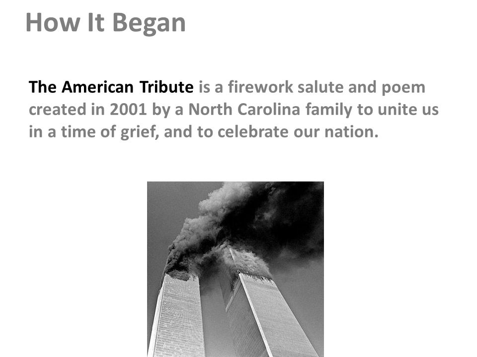 How It Began The American Tribute is a firework salute and poem created in 2001 by a North Carolina family to unite us in a time of grief, and to celebrate our nation.