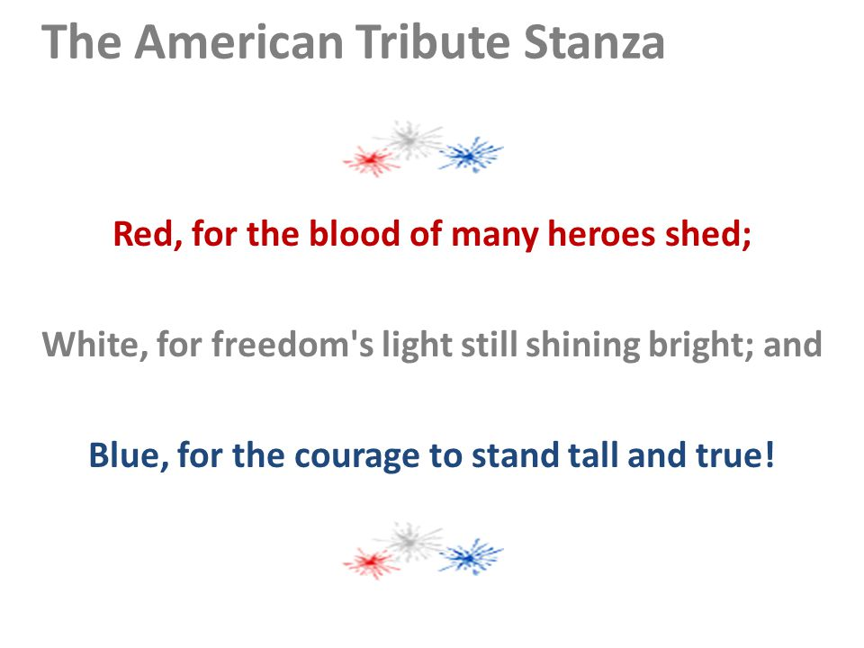 The American Tribute Stanza Red, for the blood of many heroes shed; White, for freedom s light still shining bright; and Blue, for the courage to stand tall and true!