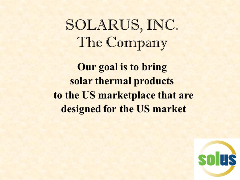 SOLARUS, INC. The Company Our goal is to bring solar thermal products to the US marketplace that are designed for the US market