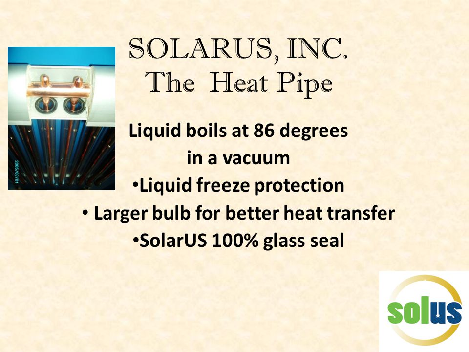 SOLARUS, INC. The Heat Pipe Liquid boils at 86 degrees in a vacuum Liquid freeze protection Larger bulb for better heat transfer SolarUS 100% glass se