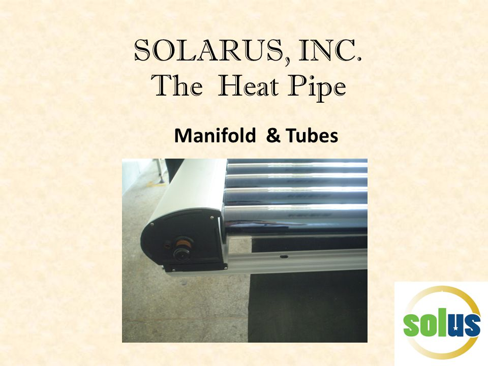 SOLARUS, INC. The Heat Pipe Manifold & Tubes