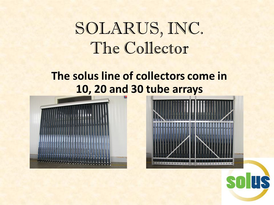 SOLARUS, INC. The Collector The solus line of collectors come in 10, 20 and 30 tube arrays