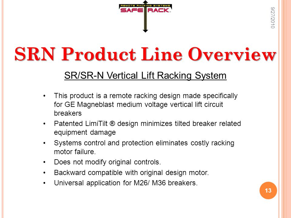SRN Product Line Overview SR/SR-N Vertical Lift Racking System This product is a remote racking design made specifically for GE Magneblast medium voltage vertical lift circuit breakers Patented LimiTilt ® design minimizes tilted breaker related equipment damage Systems control and protection eliminates costly racking motor failure.