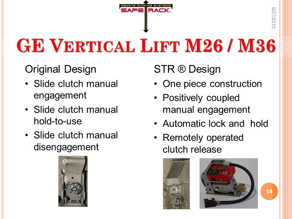 GE V ERTICAL L IFT M26 / M36 Original Design Slide clutch manual engagement Slide clutch manual hold-to-use Slide clutch manual disengagement STR ® Design One piece construction Positively coupled manual engagement Automatic lock and hold Remotely operated clutch release 9/27/2010 14