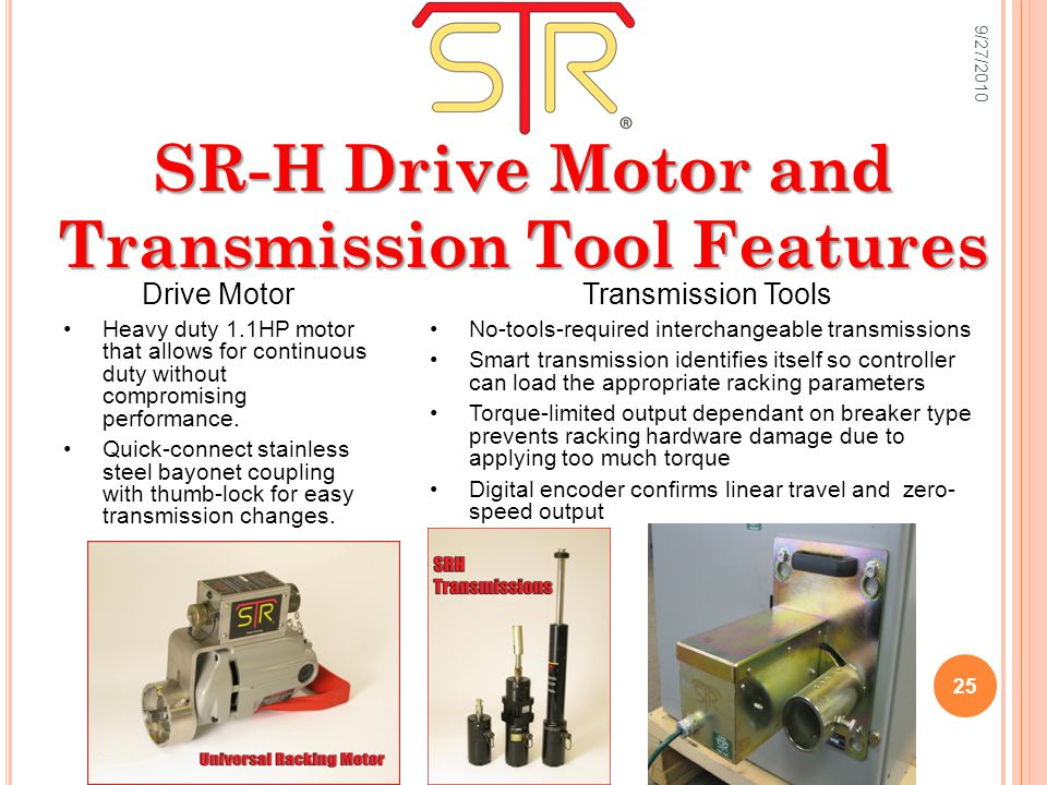 SR-H Drive Motor and Transmission Tool Features Transmission Tools No-tools-required interchangeable transmissions Smart transmission identifies itself so controller can load the appropriate racking parameters Torque-limited output dependant on breaker type prevents racking hardware damage due to applying too much torque Digital encoder confirms linear travel and zero- speed output Drive Motor Heavy duty 1.1HP motor that allows for continuous duty without compromising performance.